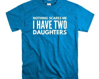 Dad T Shirt You Don't Scare Me I Have two Daughters T shirt Dad of Girls  T shirt Men's T Shirt Father's Day Funny Shirt Best Dad Ever
