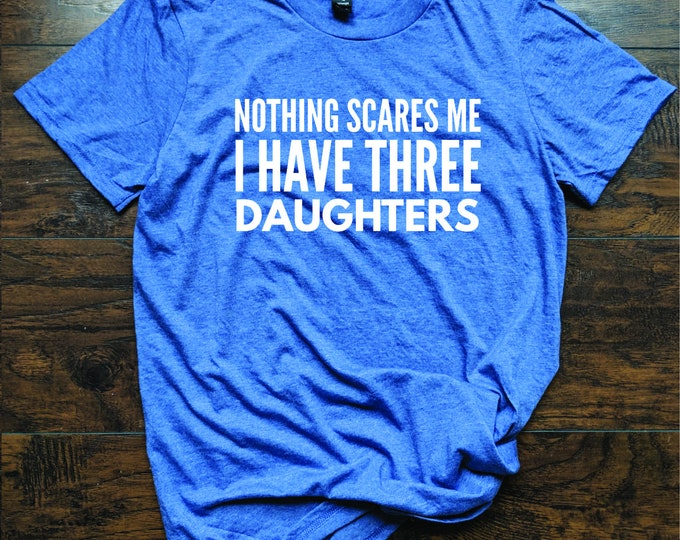 Nothing Scares Me I Have Three Daughters T Shirt Relaxed Fit Unisex Fit Women's Fit Kids Sisters Mother's Day Father's Day
