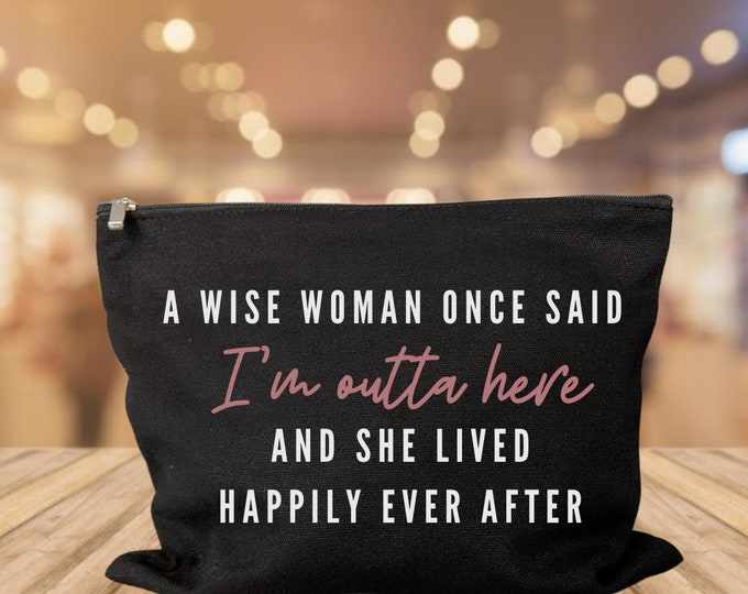 A wise woman once said I'm outta here and she lived happily ever after makeup bag cosmetic bag storage makeup organizer Divorce new job quit