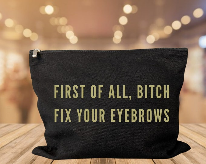 First Of All, Bitch Fix Your Eyebrows makeup bag cosmetic bag storage makeup organizer bath and beauty bag purse carry all