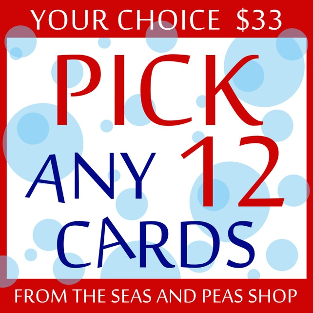 12 CARDS FOR 33 DOLLARS - Pick Any 12 Cards from the Seas and Peas Shop - Buyers Choice