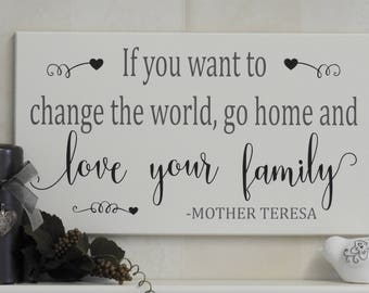 If You Want To Change The World Go Home and Love Your Family - Wooden Sign, Mother Teresa Quote, Saying
