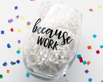 Because Work Wine Glass / Coworker Gift / Funny Wine Glass / Work Drinking Glass / Work Stress / Gift for Coworker / Boss Gift / Girl Boss