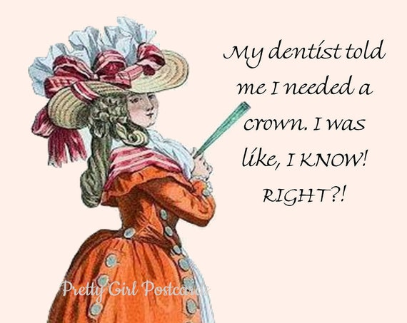 My Dentist Told Me I Needed A Crown. I Was Like, I Know! Right?! ~ Pretty Girl Postcards: Slightly Twisted Observations of 21st-Century Life
