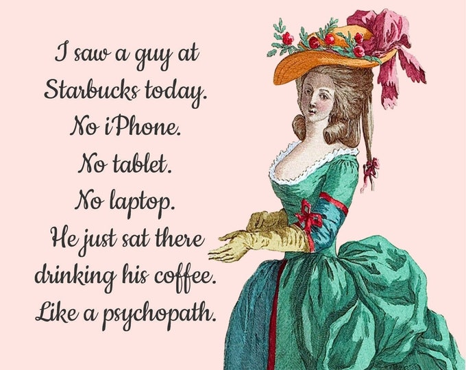 """Funny """"I SAW A GUY At Starbucks Today. No iPhone No Tablet No Laptop. He Just Sat There Drinking His Coffee. Like A Psychopath."""""""