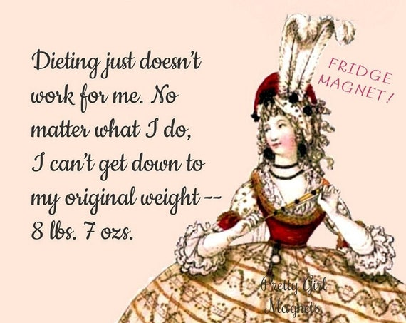 "FUNNY FOOD FRIDGE Magnet! ""Dieting Just Doesn't Work For Me... No Matter What I Do I Can't Get Down To My Original Weight... 8 lbs. 7 ozs."""