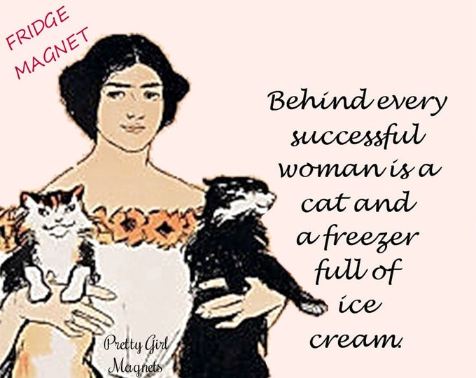 "Funny ""CATS"" Fridge Magnet!  Buy Any 3 Fridge Magnets Get 1 FREE!  ""Behind Every Successful Woman Is A Cat And A Freezer Full Of Ice Cream."""