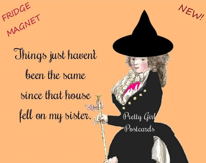 """New! """"WICKED WITCH!"""" Funny Fridge Magnet! """"Things Just Haven't Been The Same Since That House Fell On My Sister.""""  Buy 3 Magnets Get 1 Free!"""