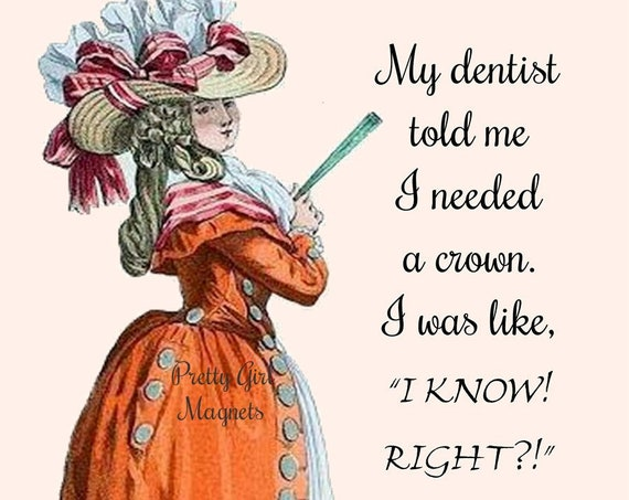 "PRETTY GIRL MAGNETS! 3"" x 3"" Fridge Magnet ""My Dentist Told Me I Needed A Crown. I Was Like, ""I Know! Right?!"""