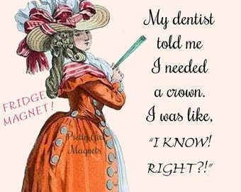 """CROWN ME! Funny Fridge Magnets! """"My Dentist Told Me I Needed A Crown. I Was Like, """"I Know! Right?!""""  Buy Any 3 Fridge Magnets Get 1 Free!"""