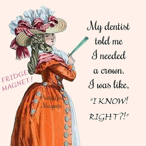 "FOR YOUR DENTIST!! Funny Fridge Magnet!  ""My Dentist Told Me I Needed A Crown. I Was Like, I Know! Right?!"""