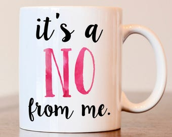 Gift for best friend, gift for coworker, funny coffee mug, its a no from me, best friend gift, coworker gift, coworker mug, best friend mug