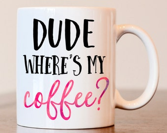Funny coffee mug, custom coffee mug, dude, wheres my coffee, Coffee lover, gift for coffee lover, funny mugs for men, coffee lover mug