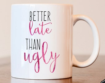 Better Late Than Ugly Mug, Gift For Her, Better Late, Than Ugly, Always Late, Gift for Wife, Gift for Friend, birthday gift, anniversary
