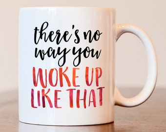 There's no way you woke up like that mug, Gift for coworker, Funny Mug, Gift for best friend, friend gift, coworker mug
