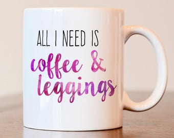 Leggings coffee mug, gift for leggings lover, all I need is coffee and leggings, coffee lover mug, gift for coffee lover, leggings gift