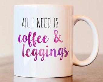 Leggings coffee mug, gift for leggings lover, all I need is coffee and leggings, coffee lover mug, gift for coffee lover, leggings gift