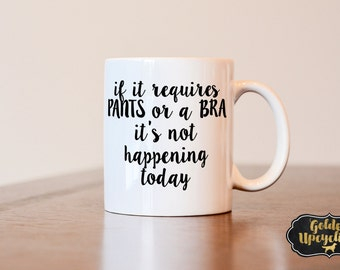 If it requires pants or a bra its not happening today mug, custom mug, coffee mug, best friend gift, best friend mug, funny mug, wife gift
