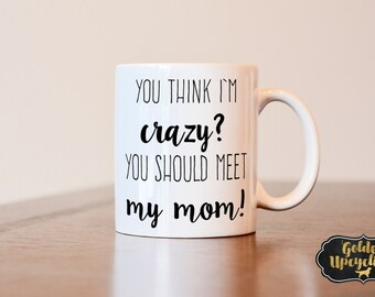 Mothers Day Gift, Mom coffee mug, You think i'm crazy you should meet my mom coffee mug, funny mug, gift for mom, gag gift, funny mug