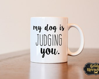 My Dog is Judging you, Dog Lover Gift, Dog Mom gift, Dog Dad Gift, Custom Coffee Mug, Funny Coffee Mug
