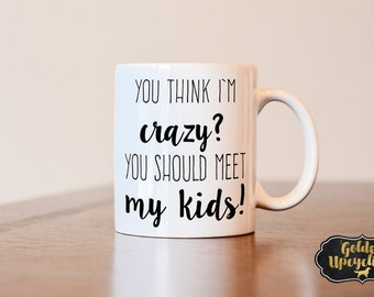 Mothers Day Gift, Mom coffee mug, You think i'm crazy you should meet my kids coffee mug, funny mug, gift for mom, gag gift, funny mug