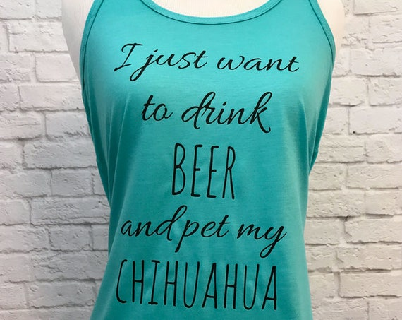 I just want to drink BEER and pet my CHIHUAHUA Racerback Flowy Tank Top for Women