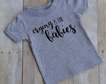 Crying is for babies -  funny baby t-shirt - funny kid t-shirt - toddler t-shirt -