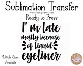 Late Because if Liquid Eyeliner - Sublimation Transfer - Ready to Press - Inspirational Motivational Design