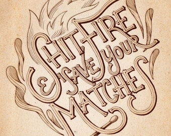 """Print — """"Shit Fire and Save Your Matches"""""""