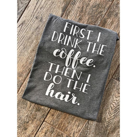First I Drink The Coffee Then I Do The Hair Boyfriend Style Etsy