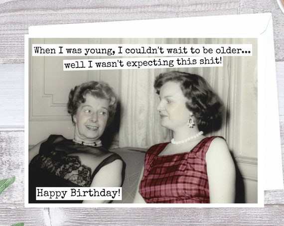 Funny Birthday Card. When I Was Young, I Couldn't Wait To Be Older...  Well, I Wasn't Expecting This Shit!  Happy Birthday!  Card #346