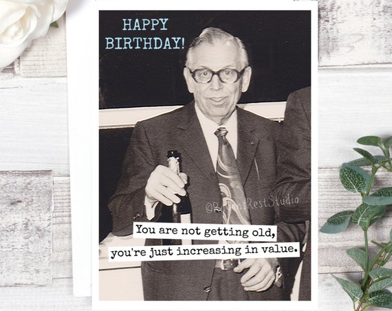 Funny Birthday Card. Card For Him. Happy Birthday! You Are Not Getting Old, You're Just Increasing In Value. Card #621