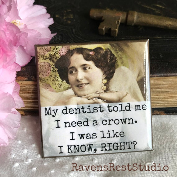 Magnet #144. Vintage Photo. My Dentist Told Me I Need A Crown.  I Was Like, I Know Right?  Funny Magnet.