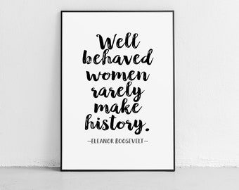 """Eleanor Roosevelt Quote """"Well behaved women rarely make history"""" Unframed Poster Or Print"""
