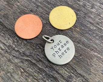 Custom Hand Stamped 3/4 inch Circle Aluminum, Brass, Or Copper Charm- You Personalize- Choose Your Phrase and Font