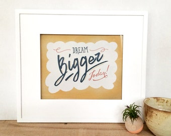 dream bigger today, hand-lettered typographic print : 8x10