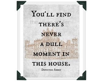 You'll Find There's Never a Dull Moment in This House  - Downton Abbey Quote Art Print