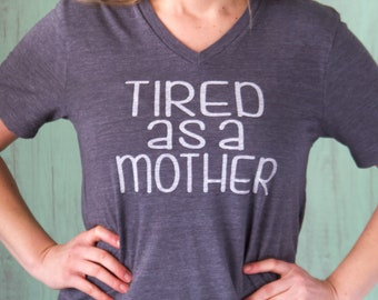 SHIPS FAST | Tired As A Mother Tee | V Neck Tee | Mom Shirt | Funny Mom Shirt | Mom Birthday Gift | Mom Life Shirt | Mothers Day