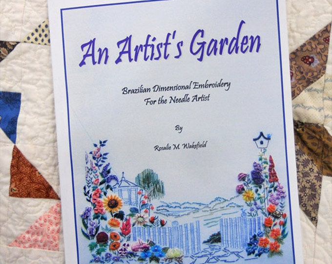 An Artist's Garden, Brazilian Dimensional Embroidery For the Needle Artist by Rosalie M. Wakefield