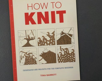 How to Knit, techniques and projects for the complete beginner, by Tina Barrett