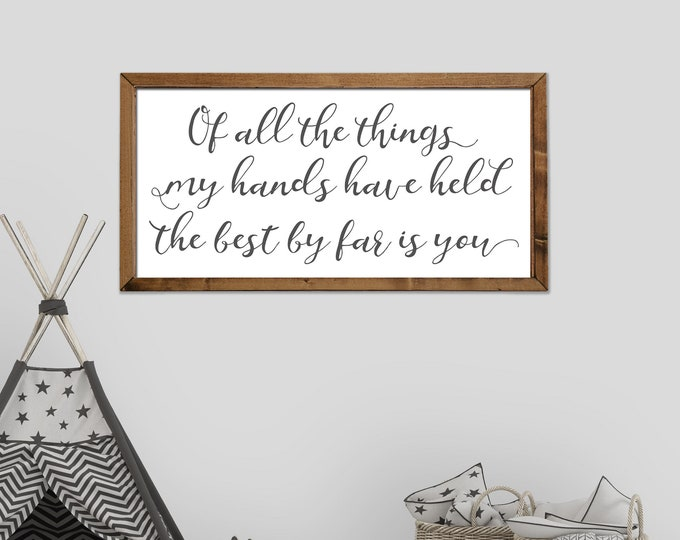 Of all the Things My Hands Have Held the Best By Far Is You Nursery Sign