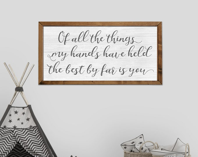 Of all the Things My Hands Have Held the Best By Far Is You 18x36 Nursery Sign