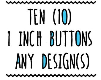 TEN : 1 inch Pins, Any Designs FREE SHIPPING