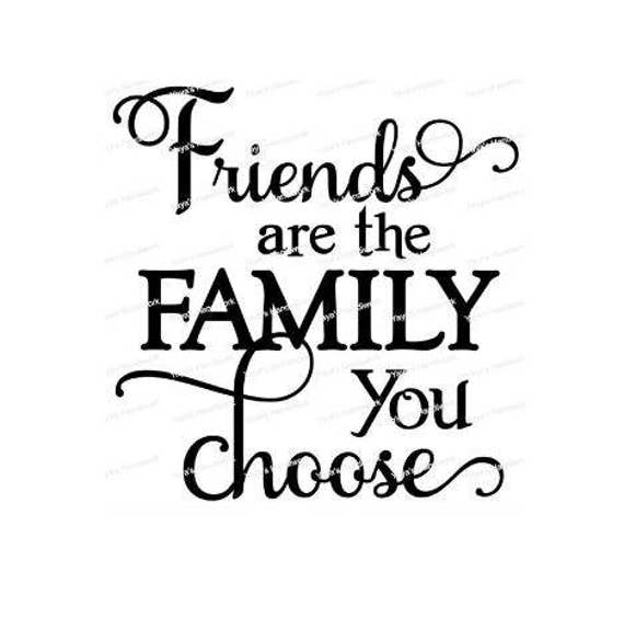 Family We Choose Quotes: Friends Are The Family You Choose Digital Cutting File