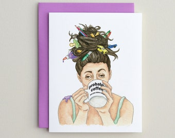Probably Coffee / Funny Mother or Teacher Card