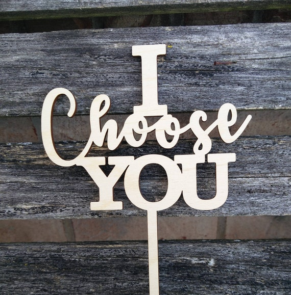 I Choose You Cake Topper.  Laser Cut. Wedding, Anniversary, Birthday, Party