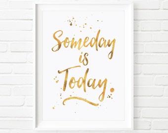 Someday is today, prints, printable Art, inspirational print, Gold foil print, Typography print, digital download, wall art, home decor