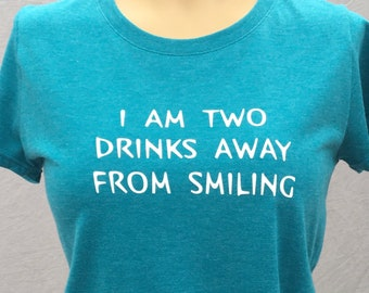I Am Two Drinks Away From Smiling, Funny TShirt, Tee, Humorous T Shirt
