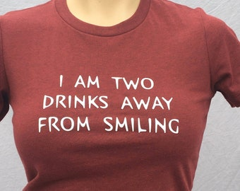 Funny TShirt, I'm Two Drinks Away From Smiling, Fun Tee
