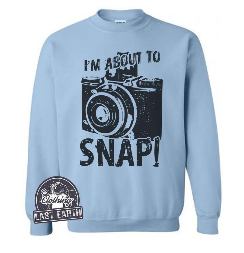 198e73a1b2 On Sale Im About To Snap Sweatshirt Funny Camera Sweatshirt